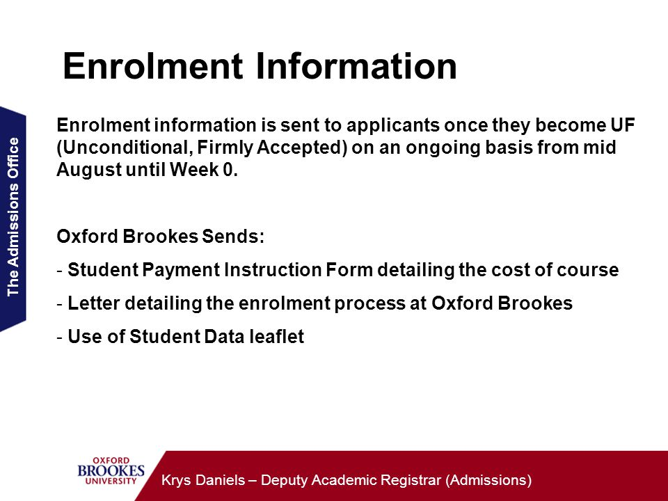 The Admissions Office Krys Daniels – Deputy Academic Registrar (Admissions) Enrolment Information Enrolment information is sent to applicants once they become UF (Unconditional, Firmly Accepted) on an ongoing basis from mid August until Week 0.