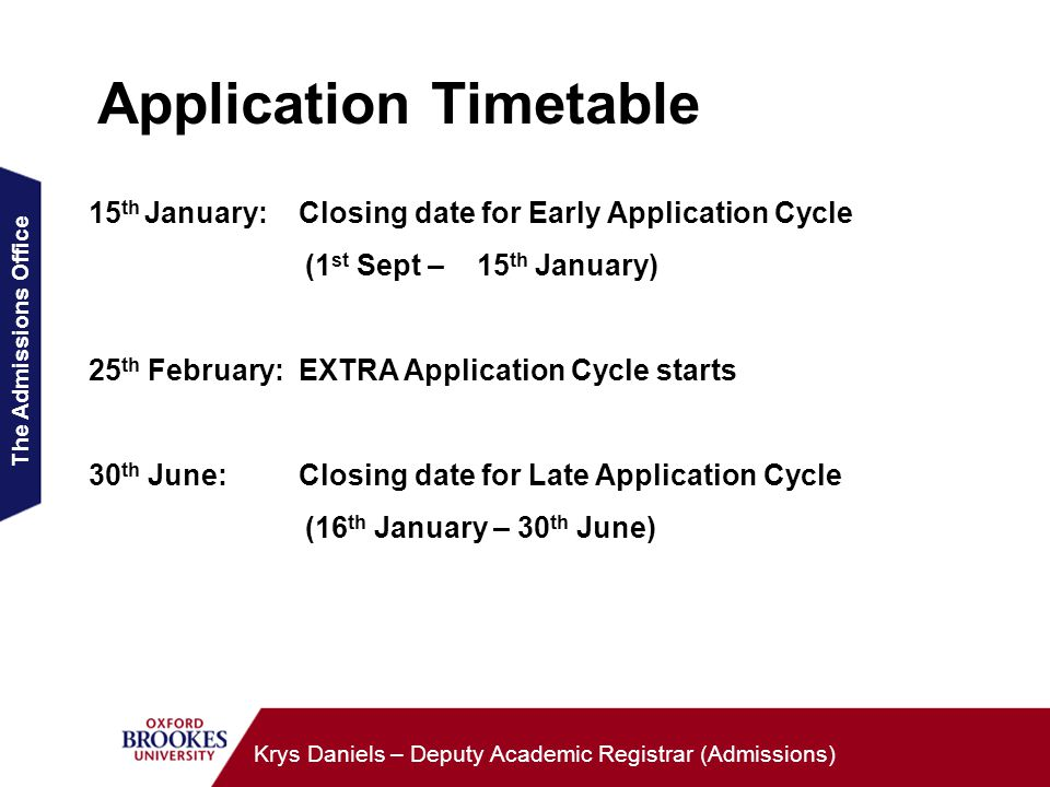 The Admissions Office Krys Daniels – Deputy Academic Registrar (Admissions) Application Timetable 15 th January:Closing date for Early Application Cycle (1 st Sept – 15 th January) 25 th February:EXTRA Application Cycle starts 30 th June:Closing date for Late Application Cycle (16 th January – 30 th June)
