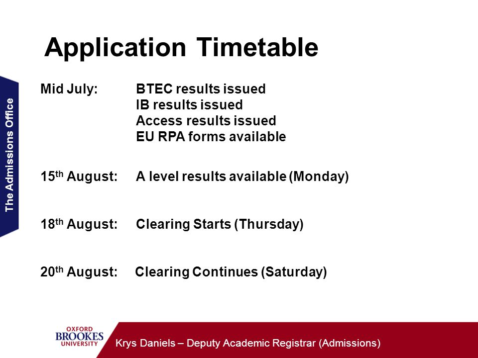 The Admissions Office Krys Daniels – Deputy Academic Registrar (Admissions) Application Timetable Mid July:BTEC results issued IB results issued Access results issued EU RPA forms available 15 th August:A level results available (Monday) 18 th August:Clearing Starts (Thursday) 20 th August: Clearing Continues (Saturday)