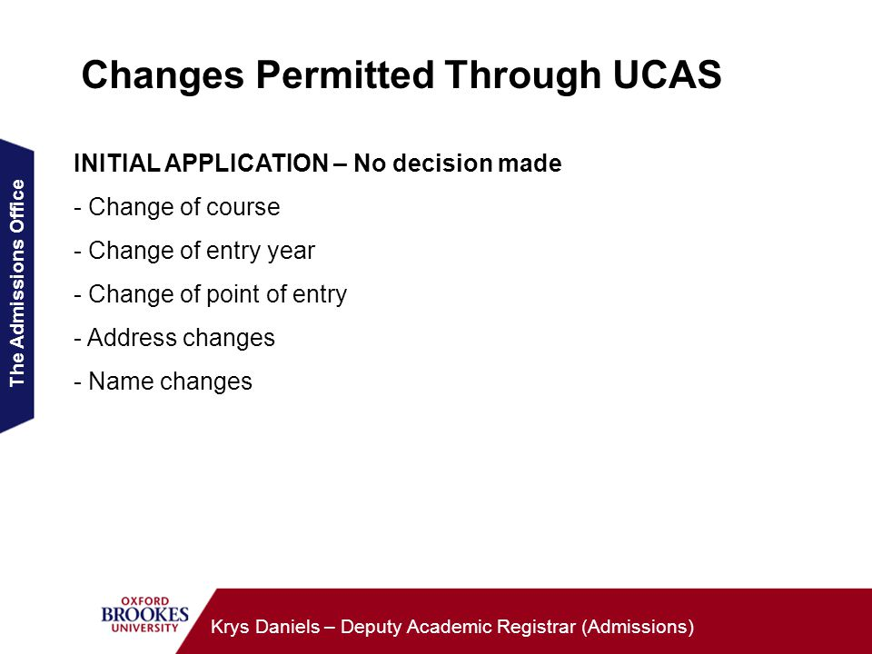 The Admissions Office Krys Daniels – Deputy Academic Registrar (Admissions) Changes Permitted Through UCAS INITIAL APPLICATION – No decision made - Change of course - Change of entry year - Change of point of entry - Address changes - Name changes