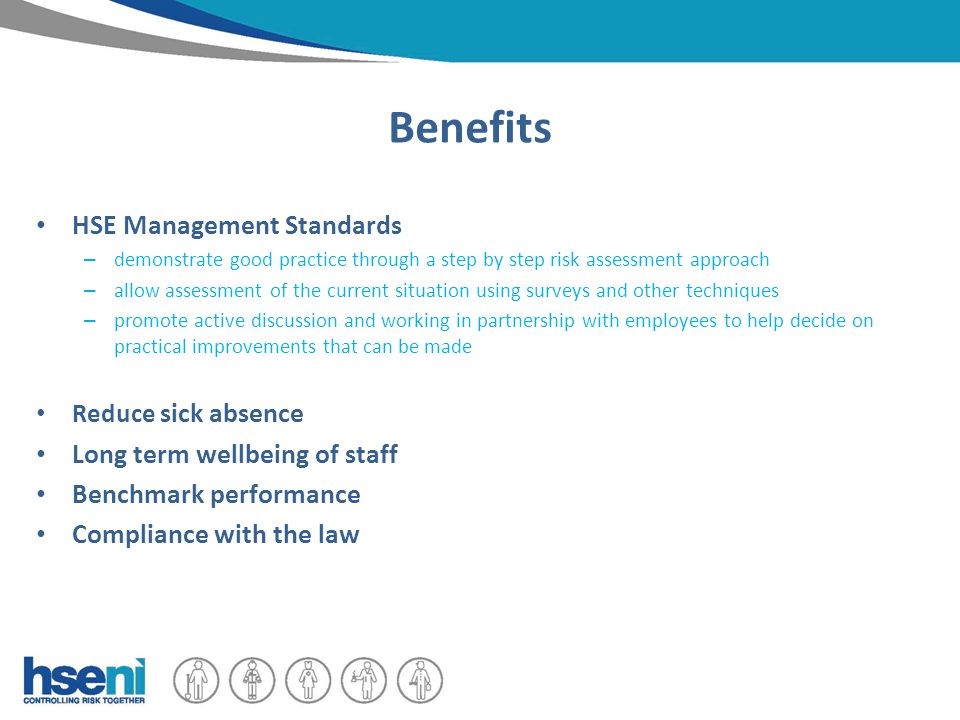 Benefits HSE Management Standards – demonstrate good practice through a step by step risk assessment approach – allow assessment of the current situation using surveys and other techniques – promote active discussion and working in partnership with employees to help decide on practical improvements that can be made Reduce sick absence Long term wellbeing of staff Benchmark performance Compliance with the law