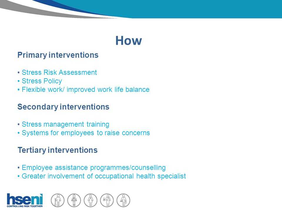 How Primary interventions Stress Risk Assessment Stress Policy Flexible work/ improved work life balance Secondary interventions Stress management training Systems for employees to raise concerns Tertiary interventions Employee assistance programmes/counselling Greater involvement of occupational health specialist