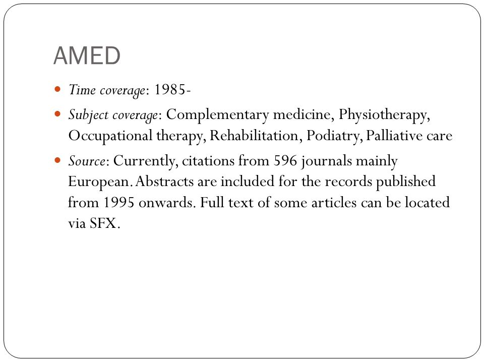 AMED Time coverage: Subject coverage: Complementary medicine, Physiotherapy, Occupational therapy, Rehabilitation, Podiatry, Palliative care Source: Currently, citations from 596 journals mainly European.