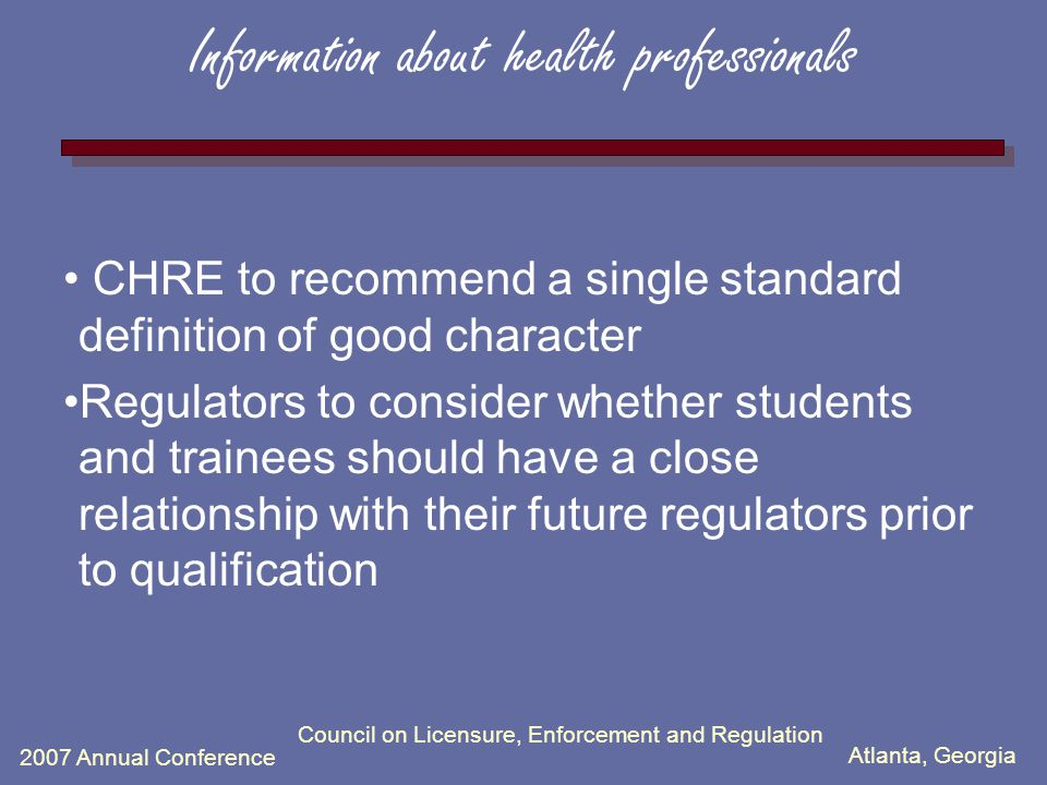 Atlanta, Georgia 2007 Annual Conference Council on Licensure, Enforcement and Regulation Information about health professionals CHRE to recommend a single standard definition of good character Regulators to consider whether students and trainees should have a close relationship with their future regulators prior to qualification
