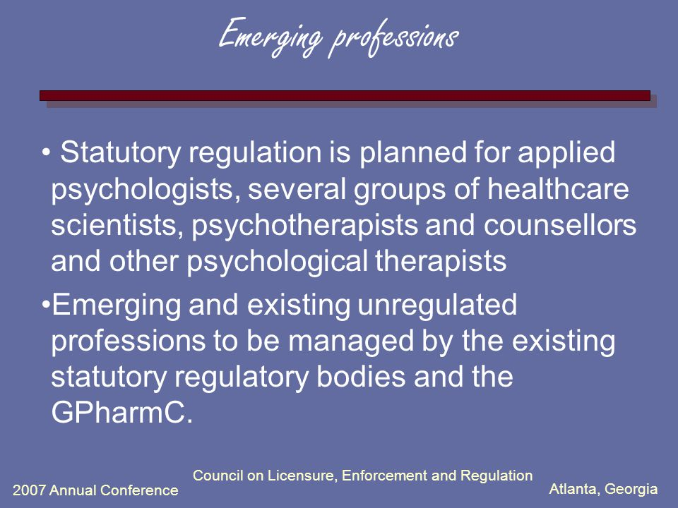 Atlanta, Georgia 2007 Annual Conference Council on Licensure, Enforcement and Regulation Emerging professions Statutory regulation is planned for applied psychologists, several groups of healthcare scientists, psychotherapists and counsellors and other psychological therapists Emerging and existing unregulated professions to be managed by the existing statutory regulatory bodies and the GPharmC.