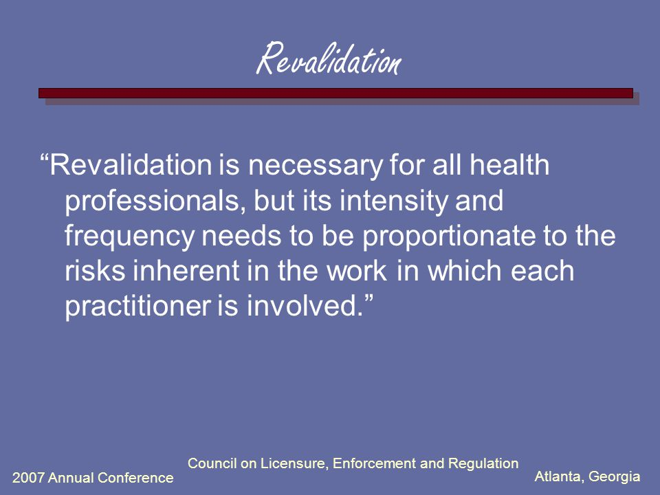 Atlanta, Georgia 2007 Annual Conference Council on Licensure, Enforcement and Regulation Revalidation Revalidation is necessary for all health professionals, but its intensity and frequency needs to be proportionate to the risks inherent in the work in which each practitioner is involved.