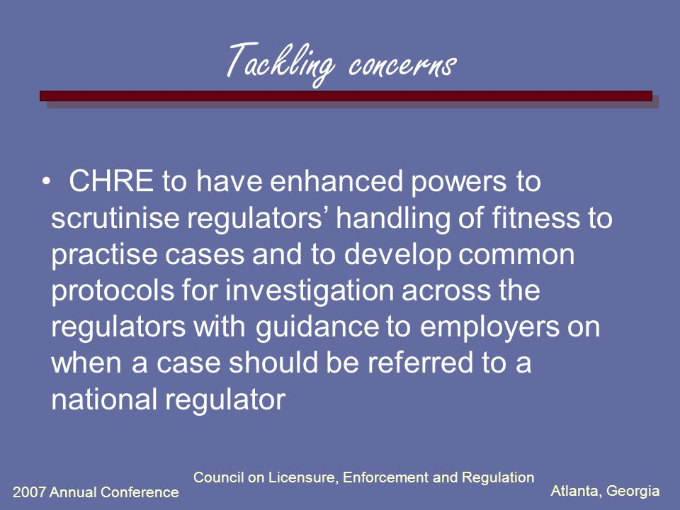 Atlanta, Georgia 2007 Annual Conference Council on Licensure, Enforcement and Regulation Tackling concerns CHRE to have enhanced powers to scrutinise regulators' handling of fitness to practise cases and to develop common protocols for investigation across the regulators with guidance to employers on when a case should be referred to a national regulator