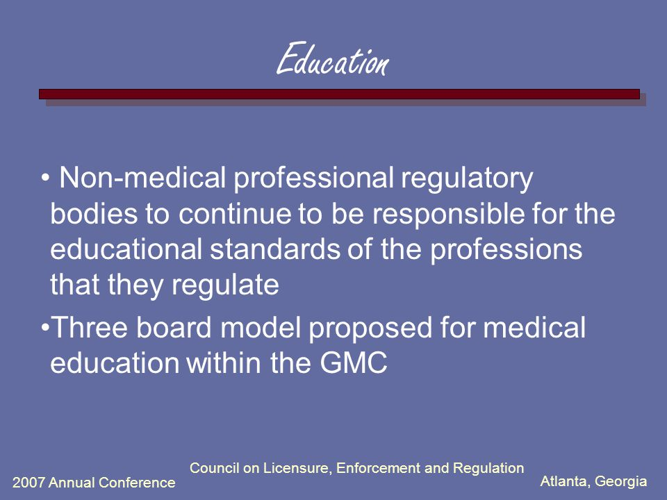 Atlanta, Georgia 2007 Annual Conference Council on Licensure, Enforcement and Regulation Education Non-medical professional regulatory bodies to continue to be responsible for the educational standards of the professions that they regulate Three board model proposed for medical education within the GMC