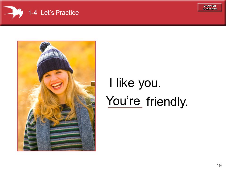 19 _____ friendly. You're I like you. 1-4 Let's Practice