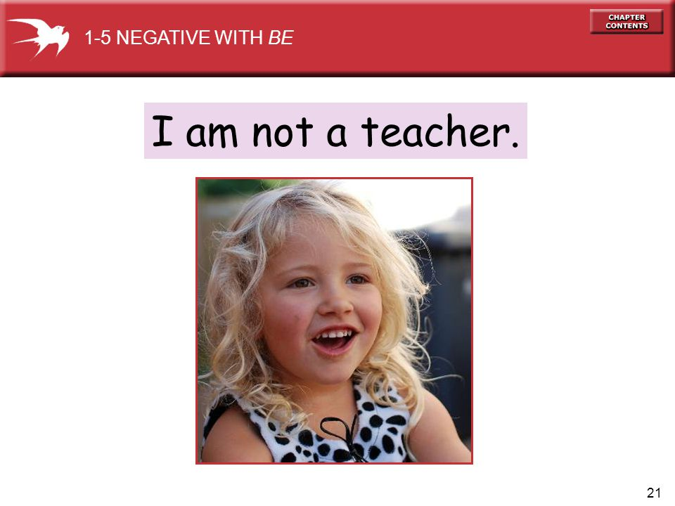 21 I am not a teacher. 1-5 NEGATIVE WITH BE