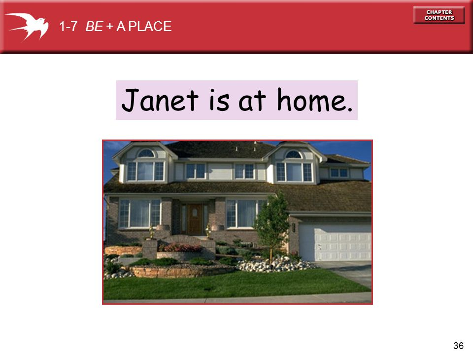 36 Janet is at home. 1-7 BE + A PLACE