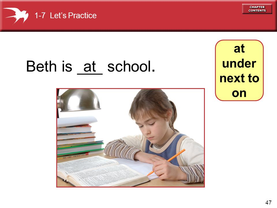 47 at under next to on Beth is ___ school. 1-7 Let's Practice at