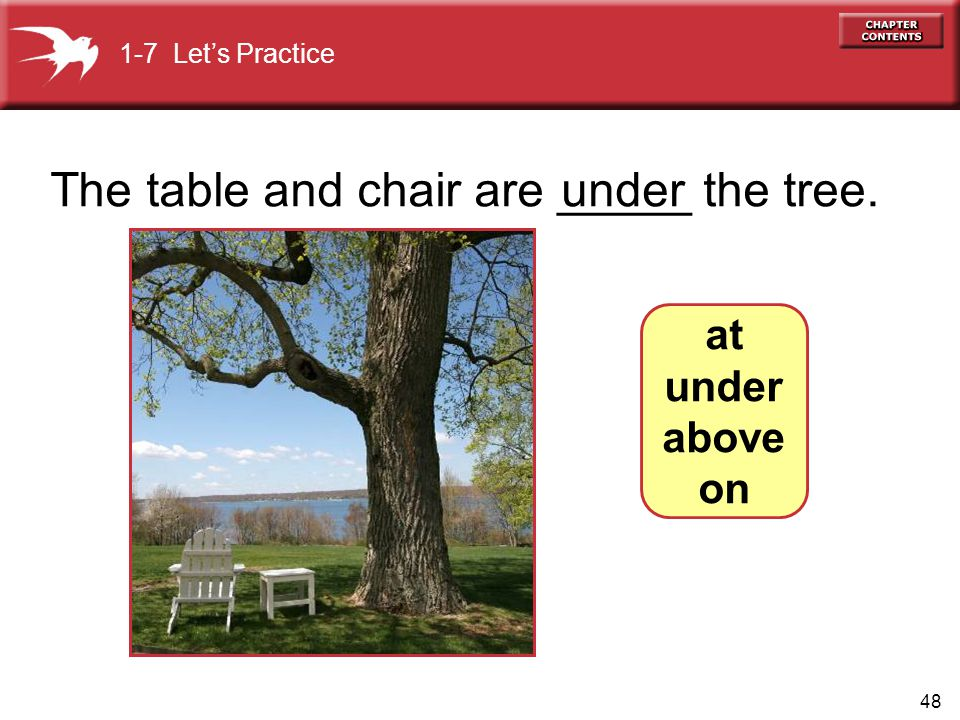 48 The table and chair are _____ the tree.under 1-7 Let's Practice at under above on