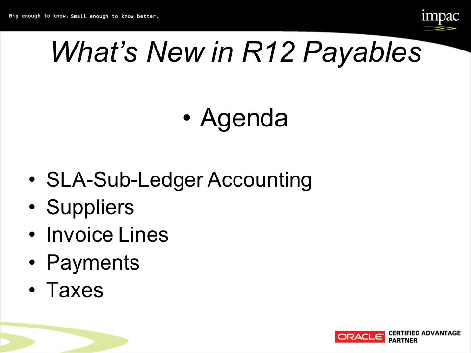 What's New in R12 Payables Agenda SLA-Sub-Ledger Accounting Suppliers Invoice Lines Payments Taxes