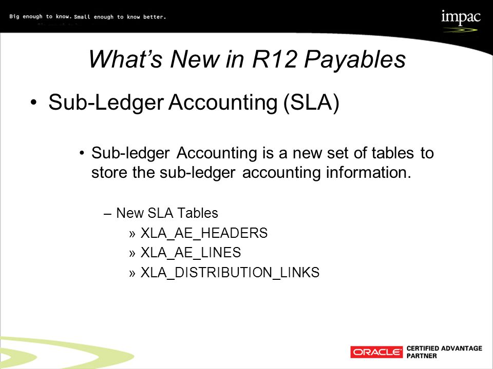 What's New in R12 Payables Sub-Ledger Accounting (SLA) Sub-ledger Accounting is a new set of tables to store the sub-ledger accounting information.