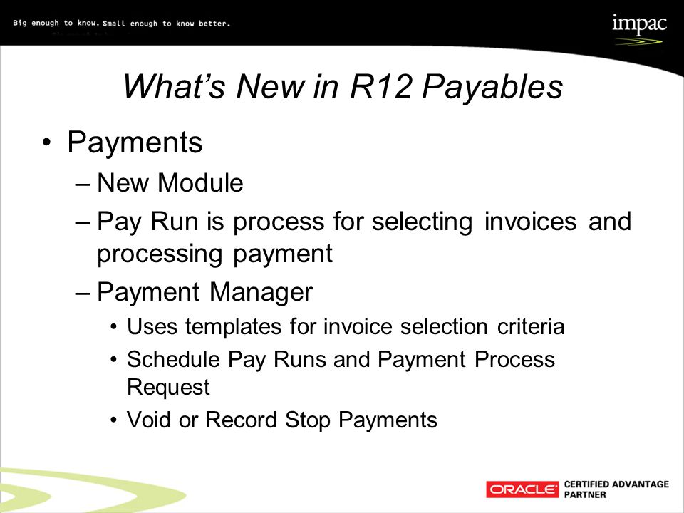 What's New in R12 Payables Payments –New Module –Pay Run is process for selecting invoices and processing payment –Payment Manager Uses templates for invoice selection criteria Schedule Pay Runs and Payment Process Request Void or Record Stop Payments