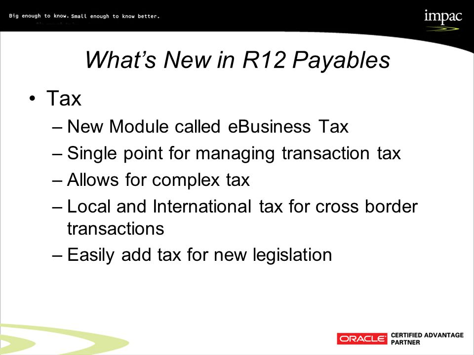 What's New in R12 Payables Tax –New Module called eBusiness Tax –Single point for managing transaction tax –Allows for complex tax –Local and International tax for cross border transactions –Easily add tax for new legislation