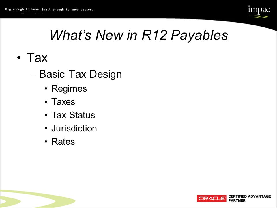 What's New in R12 Payables Tax –Basic Tax Design Regimes Taxes Tax Status Jurisdiction Rates