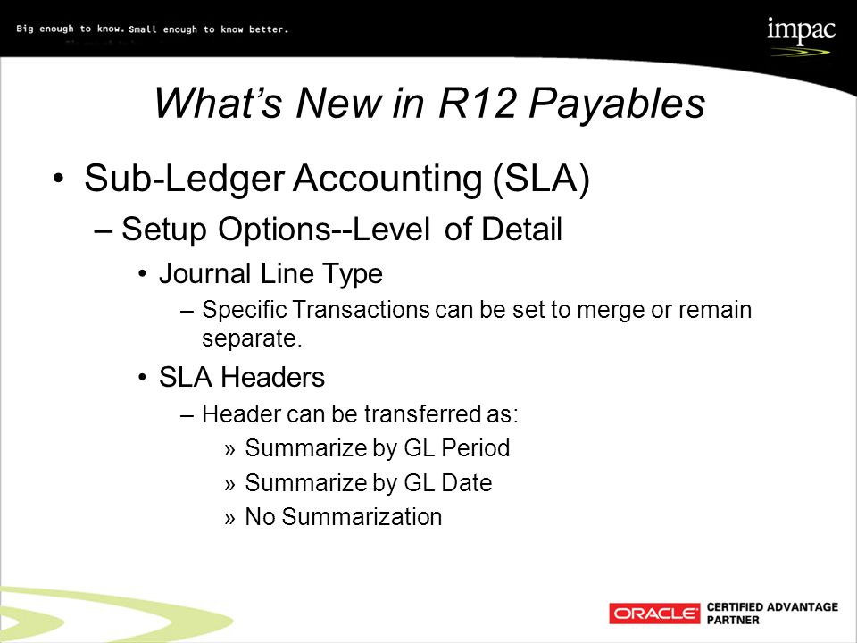 What's New in R12 Payables Sub-Ledger Accounting (SLA) –Setup Options--Level of Detail Journal Line Type –Specific Transactions can be set to merge or remain separate.