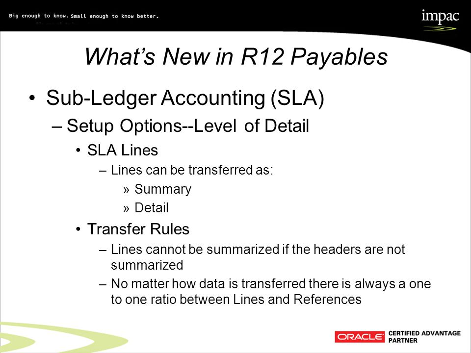 What's New in R12 Payables Sub-Ledger Accounting (SLA) –Setup Options--Level of Detail SLA Lines –Lines can be transferred as: »Summary »Detail Transfer Rules –Lines cannot be summarized if the headers are not summarized –No matter how data is transferred there is always a one to one ratio between Lines and References