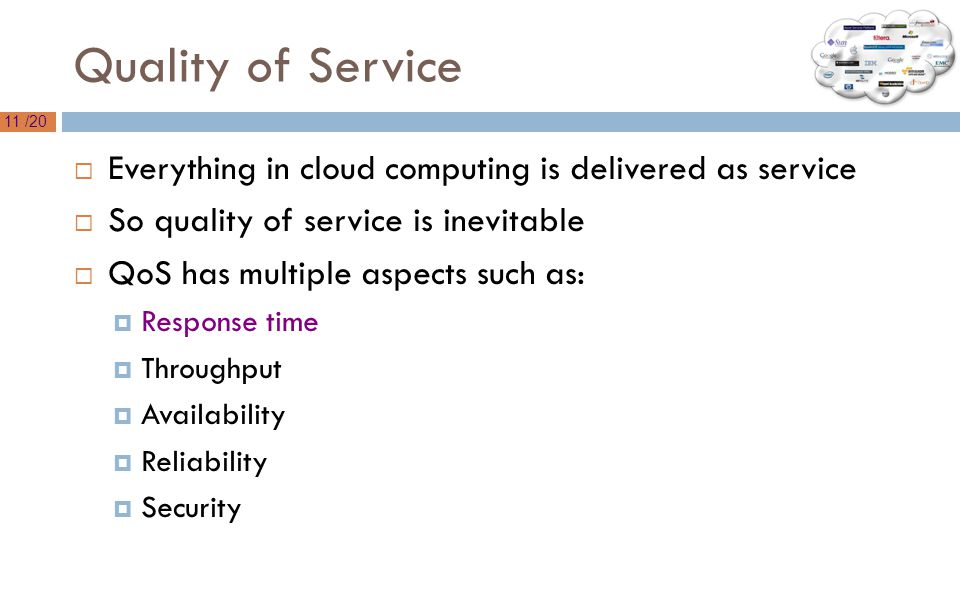 11 /20 Quality of Service  Everything in cloud computing is delivered as service  So quality of service is inevitable  QoS has multiple aspects such as:  Response time  Throughput  Availability  Reliability  Security