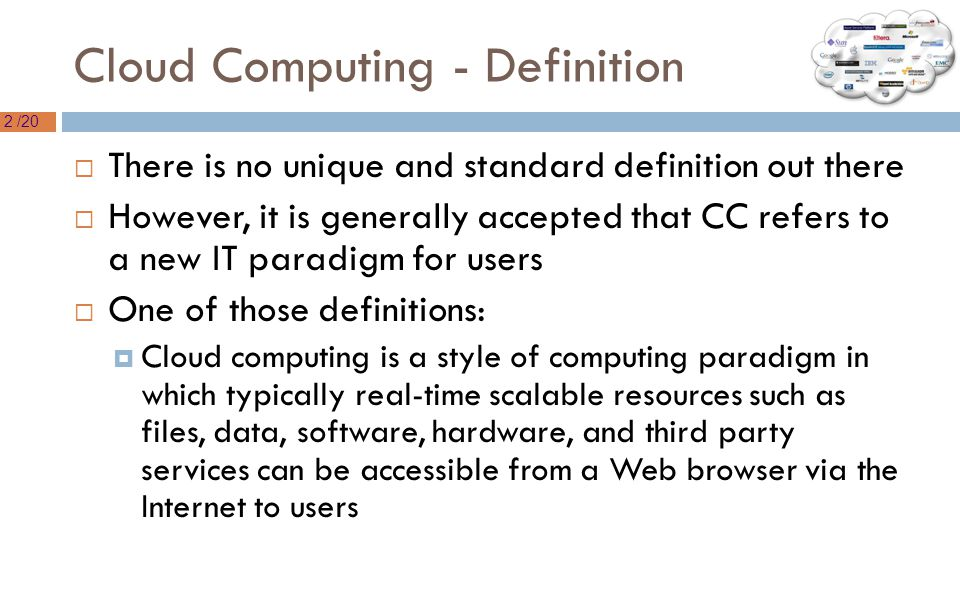 2 /20 Cloud Computing - Definition  There is no unique and standard definition out there  However, it is generally accepted that CC refers to a new IT paradigm for users  One of those definitions:  Cloud computing is a style of computing paradigm in which typically real-time scalable resources such as files, data, software, hardware, and third party services can be accessible from a Web browser via the Internet to users
