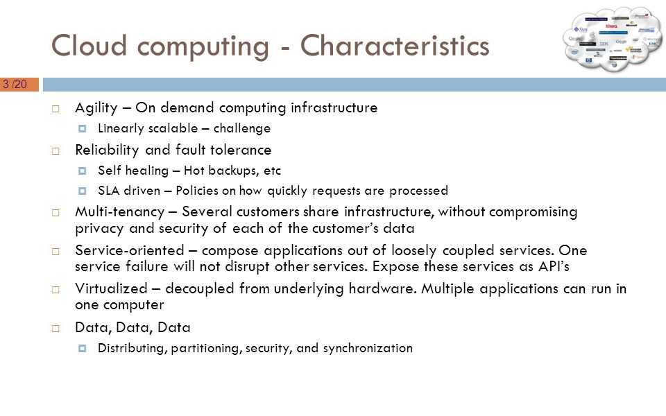 3 /20 Cloud computing - Characteristics  Agility – On demand computing infrastructure  Linearly scalable – challenge  Reliability and fault tolerance  Self healing – Hot backups, etc  SLA driven – Policies on how quickly requests are processed  Multi-tenancy – Several customers share infrastructure, without compromising privacy and security of each of the customer's data  Service-oriented – compose applications out of loosely coupled services.
