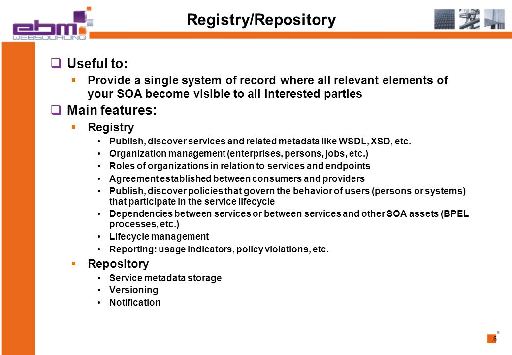 6 Registry/Repository  Useful to:  Provide a single system of record where all relevant elements of your SOA become visible to all interested parties  Main features:  Registry Publish, discover services and related metadata like WSDL, XSD, etc.