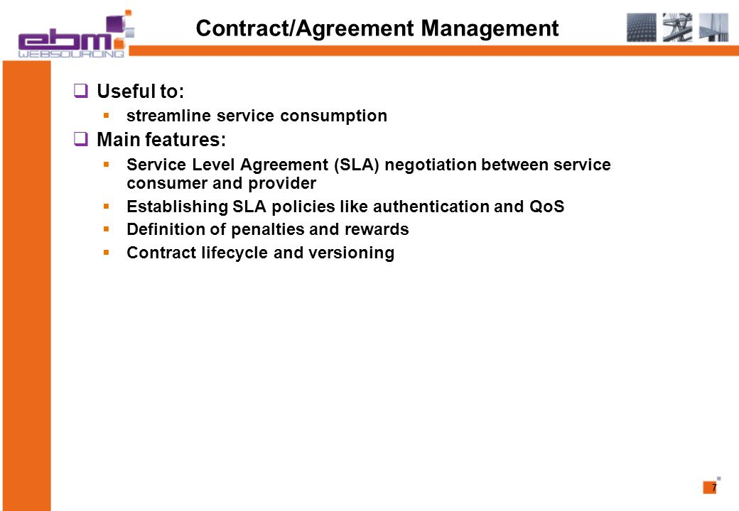 7 Contract/Agreement Management  Useful to:  streamline service consumption  Main features:  Service Level Agreement (SLA) negotiation between service consumer and provider  Establishing SLA policies like authentication and QoS  Definition of penalties and rewards  Contract lifecycle and versioning