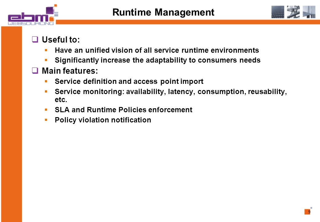 9 Runtime Management  Useful to:  Have an unified vision of all service runtime environments  Significantly increase the adaptability to consumers needs  Main features:  Service definition and access point import  Service monitoring: availability, latency, consumption, reusability, etc.