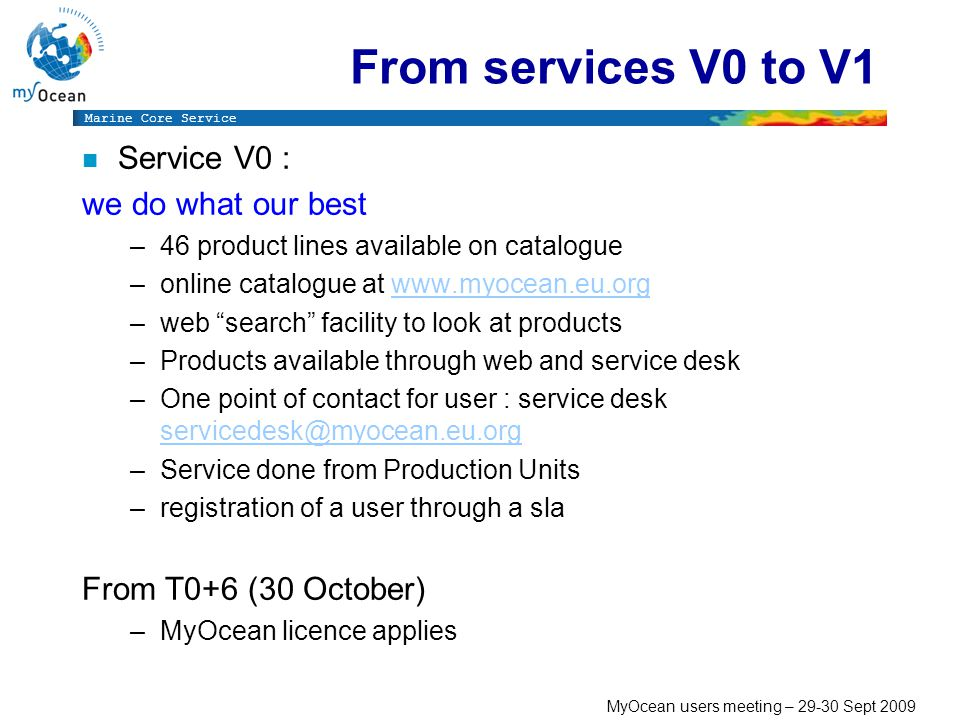Marine Core Service MyOcean users meeting – Sept 2009 From services V0 to V1 n Service V0 : we do what our best –46 product lines available on catalogue –online catalogue at   –web search facility to look at products –Products available through web and service desk –One point of contact for user : service desk  –Service done from Production Units –registration of a user through a sla From T0+6 (30 October) –MyOcean licence applies