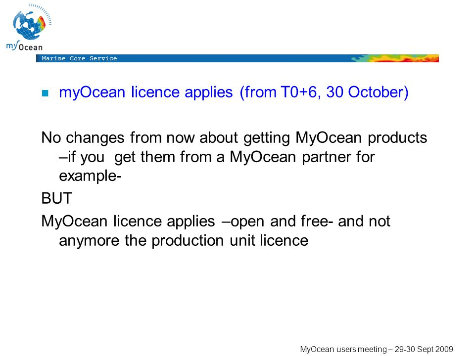 Marine Core Service MyOcean users meeting – Sept 2009 n myOcean licence applies (from T0+6, 30 October) No changes from now about getting MyOcean products –if you get them from a MyOcean partner for example- BUT MyOcean licence applies –open and free- and not anymore the production unit licence