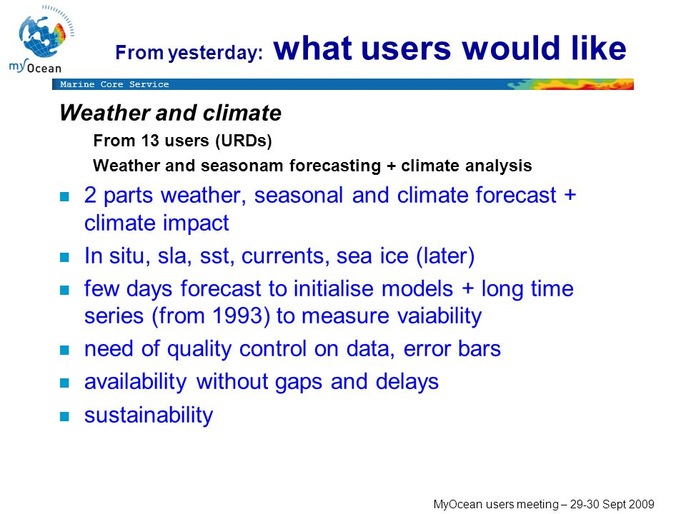 Marine Core Service MyOcean users meeting – Sept 2009 Weather and climate From 13 users (URDs) Weather and seasonam forecasting + climate analysis n 2 parts weather, seasonal and climate forecast + climate impact n In situ, sla, sst, currents, sea ice (later) n few days forecast to initialise models + long time series (from 1993) to measure vaiability n need of quality control on data, error bars n availability without gaps and delays n sustainability From yesterday: what users would like