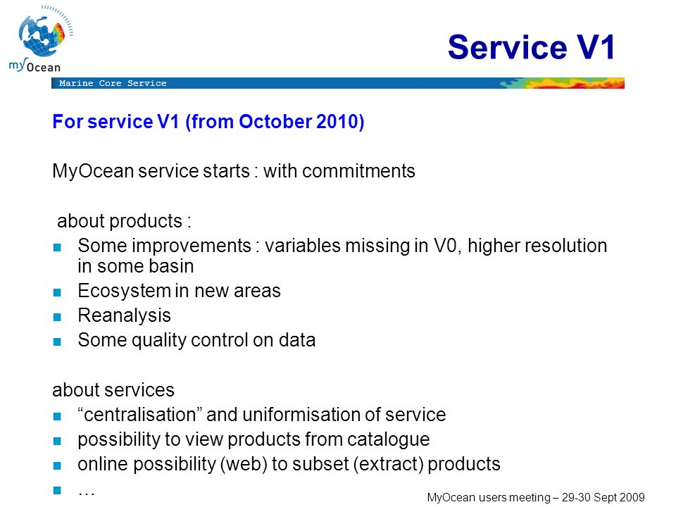 Marine Core Service MyOcean users meeting – Sept 2009 Service V1 For service V1 (from October 2010) MyOcean service starts : with commitments about products : n Some improvements : variables missing in V0, higher resolution in some basin n Ecosystem in new areas n Reanalysis n Some quality control on data about services n centralisation and uniformisation of service n possibility to view products from catalogue n online possibility (web) to subset (extract) products n …