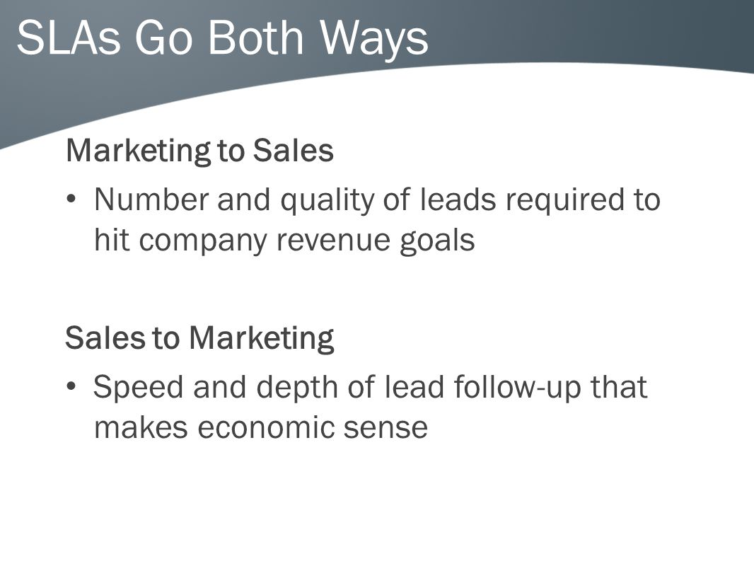 SLAs Go Both Ways Marketing to Sales Number and quality of leads required to hit company revenue goals Sales to Marketing Speed and depth of lead follow-up that makes economic sense
