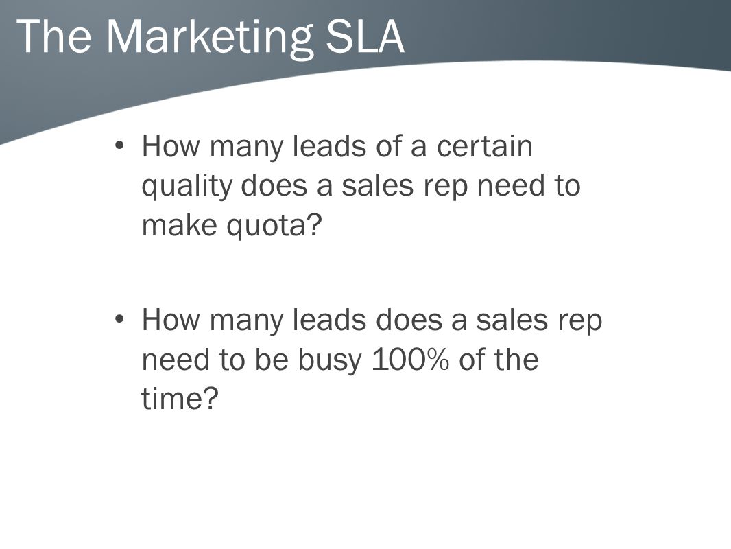 The Marketing SLA How many leads of a certain quality does a sales rep need to make quota.