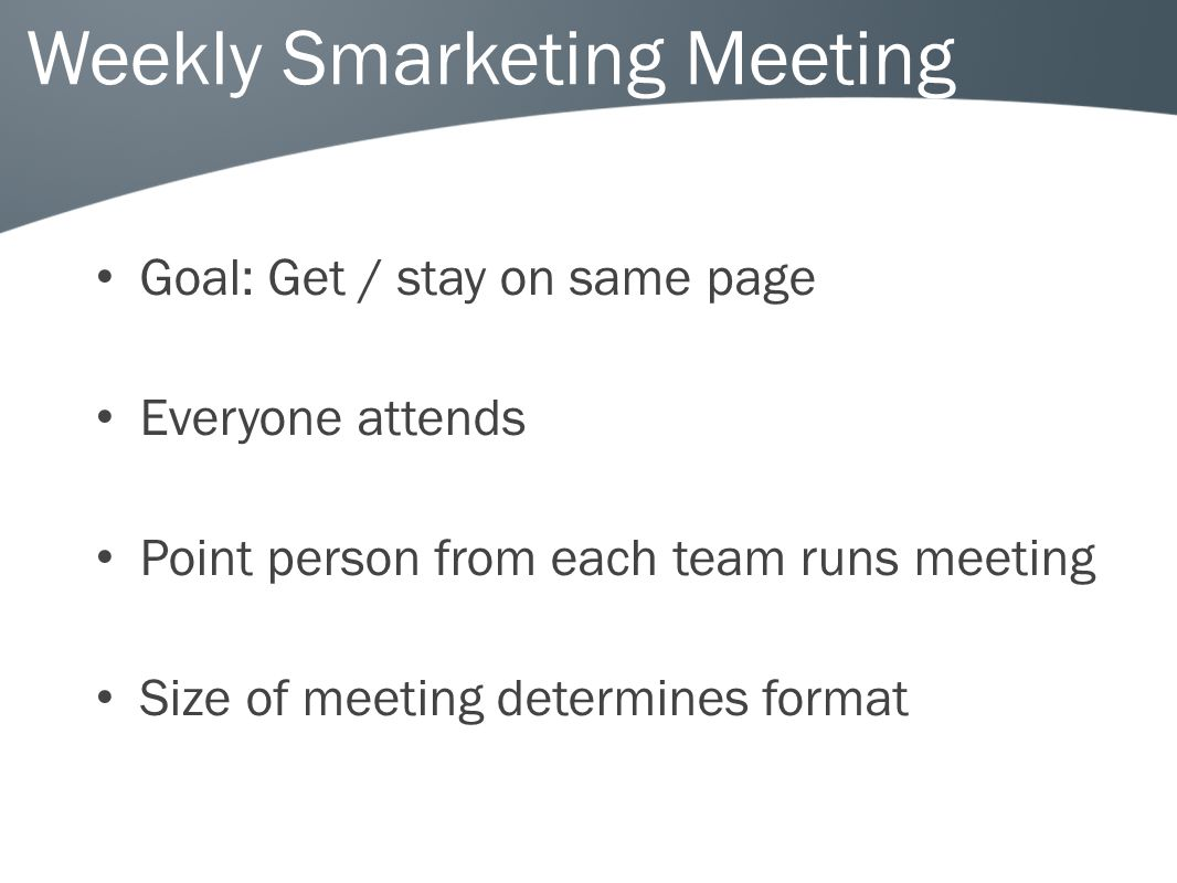 Weekly Smarketing Meeting Goal: Get / stay on same page Everyone attends Point person from each team runs meeting Size of meeting determines format