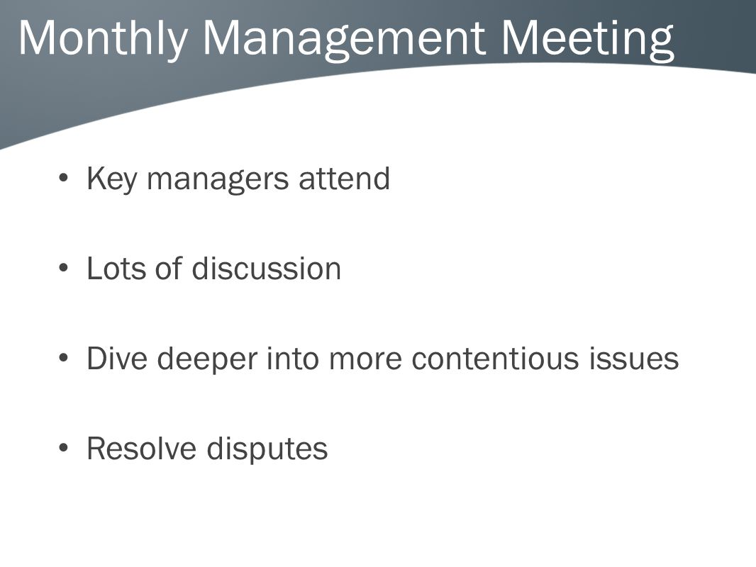 Monthly Management Meeting Key managers attend Lots of discussion Dive deeper into more contentious issues Resolve disputes