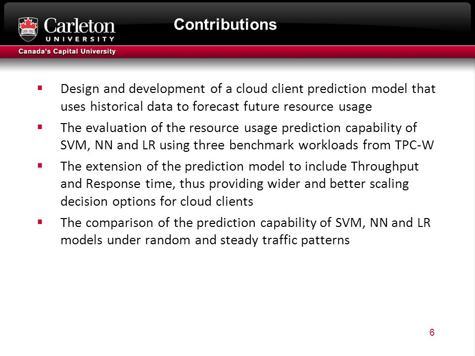 Contributions  Design and development of a cloud client prediction model that uses historical data to forecast future resource usage  The evaluation of the resource usage prediction capability of SVM, NN and LR using three benchmark workloads from TPC-W  The extension of the prediction model to include Throughput and Response time, thus providing wider and better scaling decision options for cloud clients  The comparison of the prediction capability of SVM, NN and LR models under random and steady traffic patterns 6