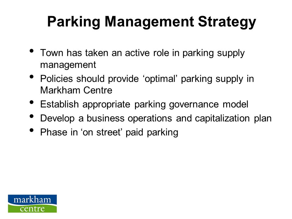 Parking Management Strategy Town has taken an active role in parking supply management Policies should provide 'optimal' parking supply in Markham Centre Establish appropriate parking governance model Develop a business operations and capitalization plan Phase in 'on street' paid parking