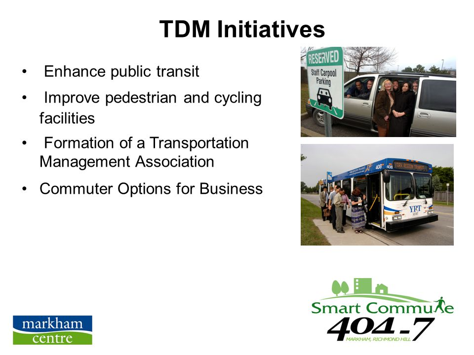 TDM Initiatives Enhance public transit Improve pedestrian and cycling facilities Formation of a Transportation Management Association Commuter Options for Business