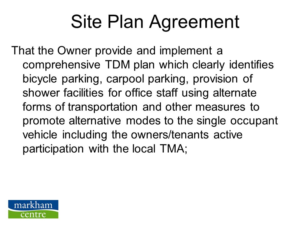 Site Plan Agreement That the Owner provide and implement a comprehensive TDM plan which clearly identifies bicycle parking, carpool parking, provision of shower facilities for office staff using alternate forms of transportation and other measures to promote alternative modes to the single occupant vehicle including the owners/tenants active participation with the local TMA;