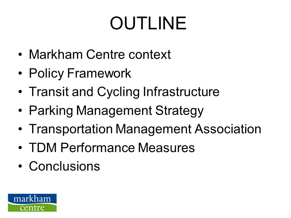 OUTLINE Markham Centre context Policy Framework Transit and Cycling Infrastructure Parking Management Strategy Transportation Management Association TDM Performance Measures Conclusions
