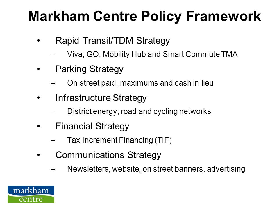 Markham Centre Policy Framework Rapid Transit/TDM Strategy –Viva, GO, Mobility Hub and Smart Commute TMA Parking Strategy –On street paid, maximums and cash in lieu Infrastructure Strategy –District energy, road and cycling networks Financial Strategy –Tax Increment Financing (TIF) Communications Strategy –Newsletters, website, on street banners, advertising