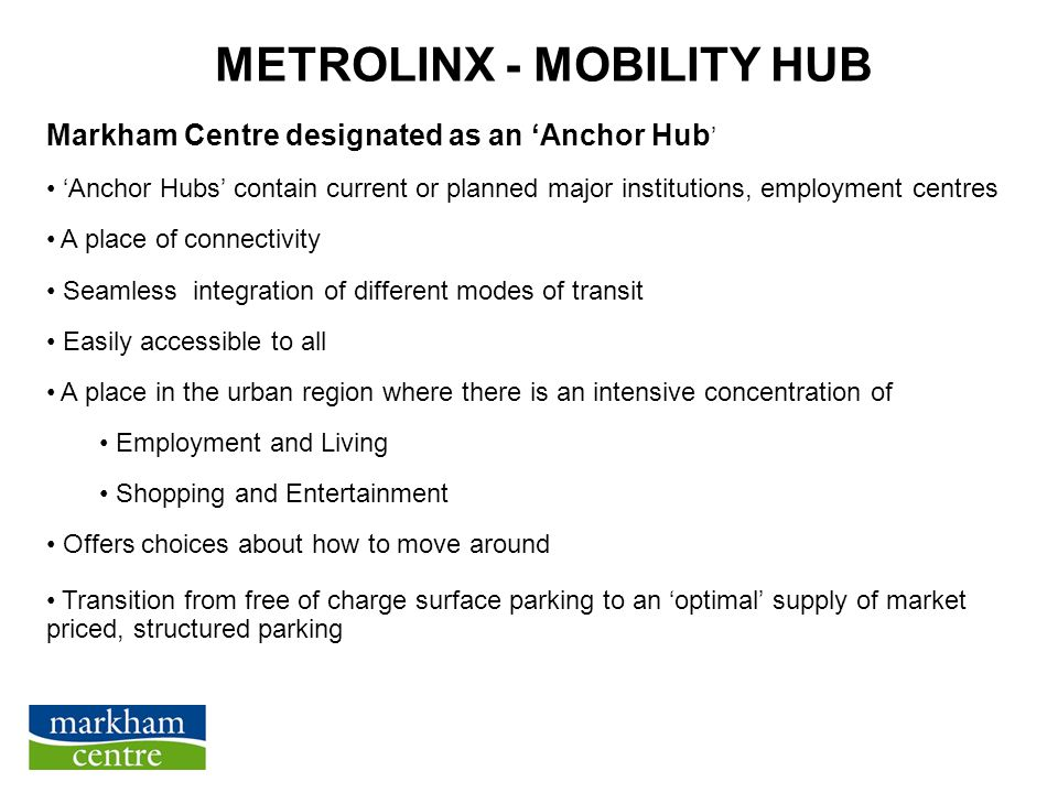 METROLINX - MOBILITY HUB Markham Centre designated as an 'Anchor Hub ' 'Anchor Hubs' contain current or planned major institutions, employment centres A place of connectivity Seamless integration of different modes of transit Easily accessible to all A place in the urban region where there is an intensive concentration of Employment and Living Shopping and Entertainment Offers choices about how to move around Transition from free of charge surface parking to an 'optimal' supply of market priced, structured parking