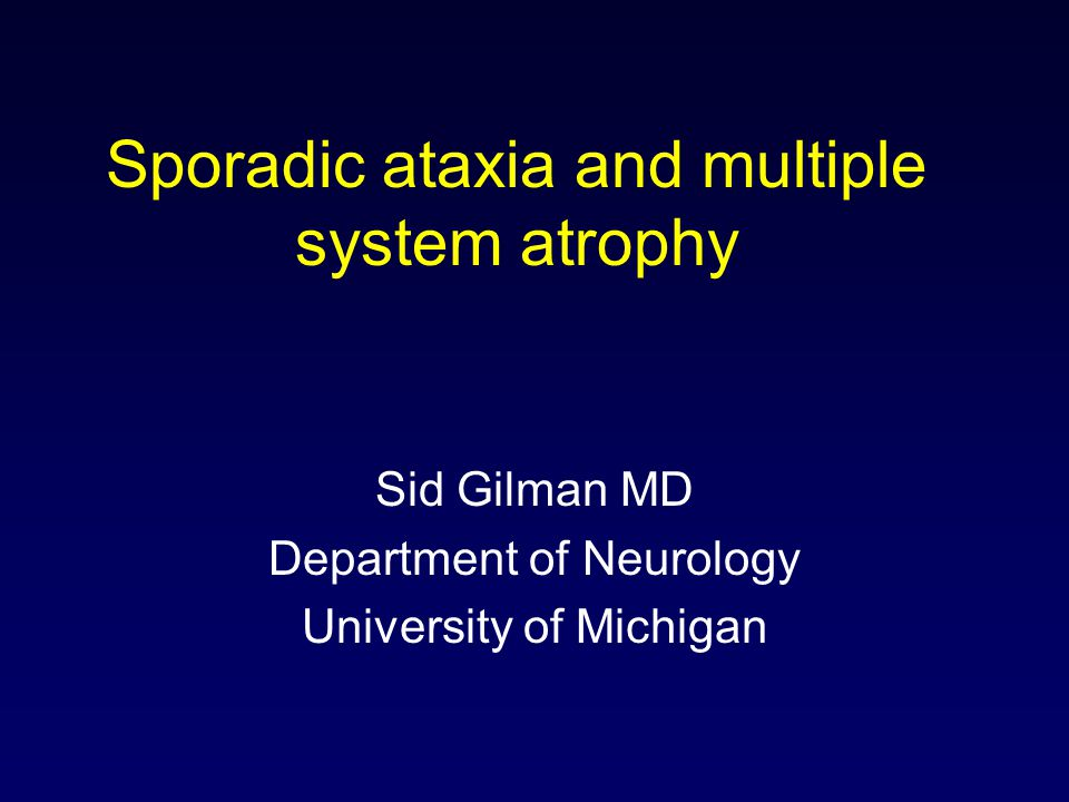 Sporadic ataxia and multiple system atrophy Sid Gilman MD Department of Neurology University of Michigan