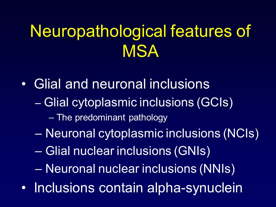 Neuropathological features of MSA Glial and neuronal inclusions – Glial cytoplasmic inclusions (GCIs) – The predominant pathology – Neuronal cytoplasmic inclusions (NCIs) – Glial nuclear inclusions (GNIs) – Neuronal nuclear inclusions (NNIs) Inclusions contain alpha-synuclein
