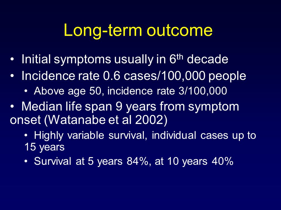 Long-term outcome Initial symptoms usually in 6 th decade Incidence rate 0.6 cases/100,000 people Above age 50, incidence rate 3/100,000 Median life span 9 years from symptom onset (Watanabe et al 2002) Highly variable survival, individual cases up to 15 years Survival at 5 years 84%, at 10 years 40%