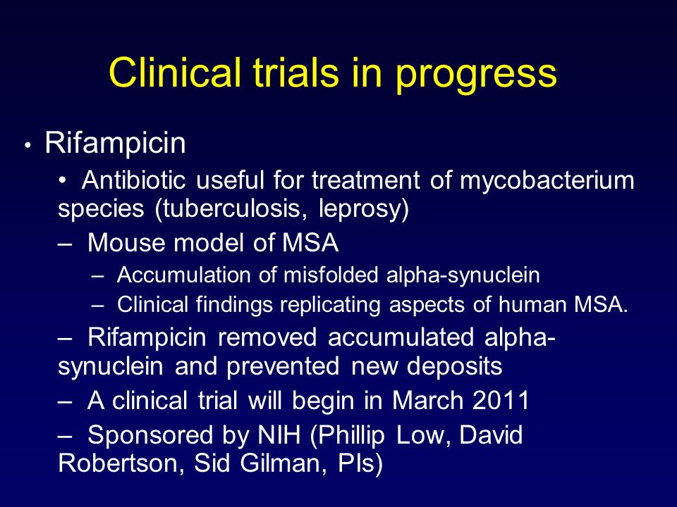 Clinical trials in progress Rifampicin Antibiotic useful for treatment of mycobacterium species (tuberculosis, leprosy) – Mouse model of MSA – Accumulation of misfolded alpha-synuclein – Clinical findings replicating aspects of human MSA.