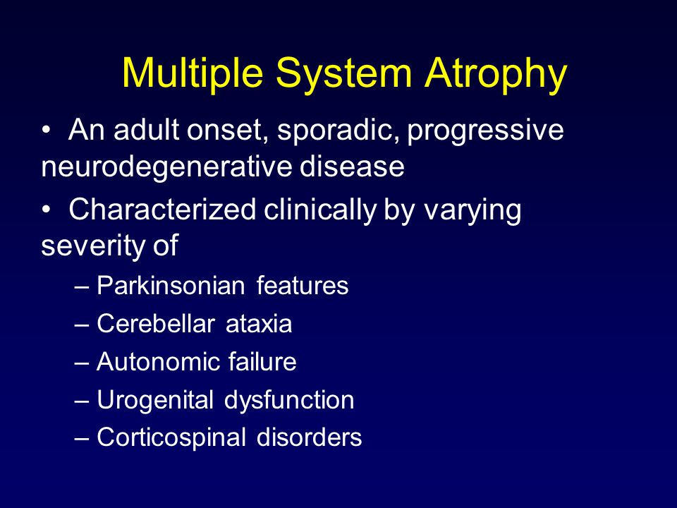 Multiple System Atrophy An adult onset, sporadic, progressive neurodegenerative disease Characterized clinically by varying severity of – Parkinsonian features – Cerebellar ataxia – Autonomic failure – Urogenital dysfunction – Corticospinal disorders